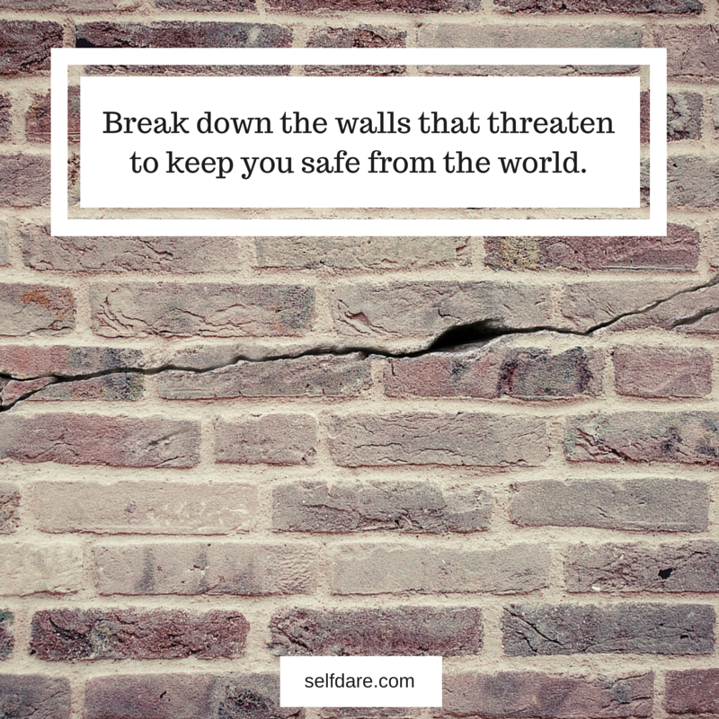 Break down the walls that threatento keep you safe from the world.